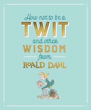 How Not To Be A Twit and Other Wisdom from Roald Dahl de Roald Dahl