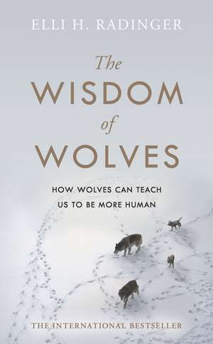 The Wisdom of Wolves: How Wolves Can Teach Us To Be More Human de Elli H. Radinger