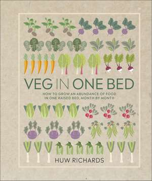 Veg in One Bed: How to Grow an Abundance of Food in One Raised Bed, Month by Month de Huw Richards