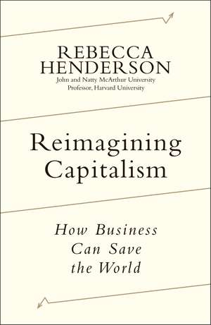 Reimagining Capitalism: Shortlisted for the FT & McKinsey Business Book of the Year Award 2020 de Rebecca Henderson