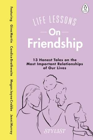 Life Lessons On Friendship: 13 Honest Tales of the Most Important Relationships of Our Lives de Stylist Magazine