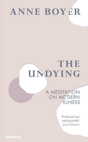 The Undying: A Meditation on Modern Illness de Anne Boyer
