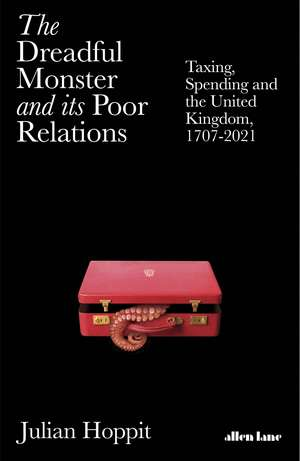The Dreadful Monster and its Poor Relations: Taxing, Spending and the United Kingdom, 1707-2021 de Julian Hoppit