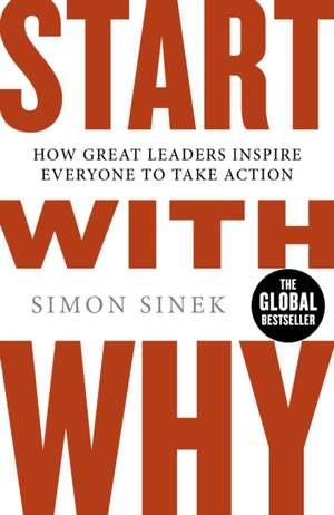 Start With Why: How Great Leaders Inspire Everyone To Take Action de Simon Sinek