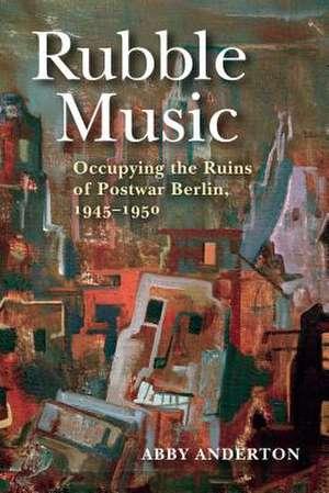 Rubble Music: Occupying the Ruins of Postwar Berlin, 1945-1950 de Abby Anderton