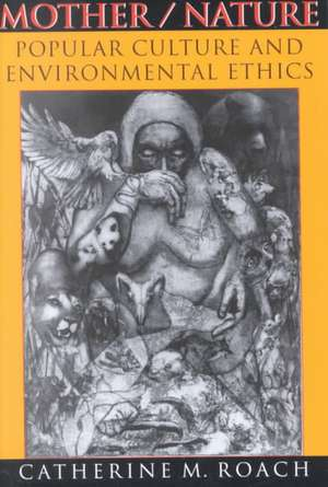 Mother/Nature:  Popular Culture and Environmental Ethics de Catherine M. Roach