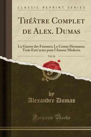 Théâtre Complet de Alex. Dumas, Vol. 16: La Guerre Des Femmes; Le Comte Hermann; Trois Entr'actes Pour L'Amour Médecin (Classic Reprint) de Alexandre Dumas
