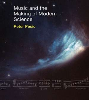 Music and the Making of Modern Science de Peter Pesic