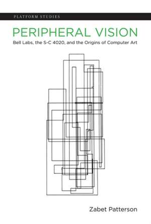 Peripheral Vision – Bell Labs, the S–C 4020, and the Origins of Computer Art de Zabet Patterson