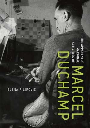 The Apparently Marginal Activities of Marcel Duchamp de Elena Filipovic