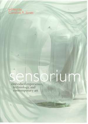 Sensorium – Embodied Experience, Technology and Contemporary Art de Caroline A. Jones