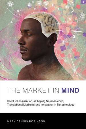 The Market in Mind – How Financialization Is Shaping Neuroscience, Translational Medicine, and Innovation in Biotechnology de Mark D. Robinson