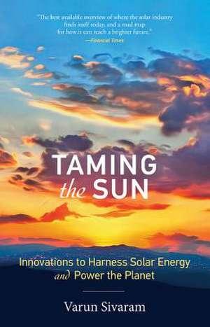 Taming the Sun – Innovations to Harness Solar Energy and Power the Planet de Varun Sivaram