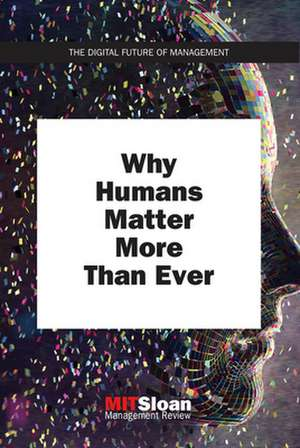 Why Humans Matter More Than Ever de Mit Sloan Manag Review