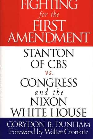 Fighting for the First Amendment:  Stanton of CBS Vs. Congress and the Nixon White House de Corydon B. Dunham