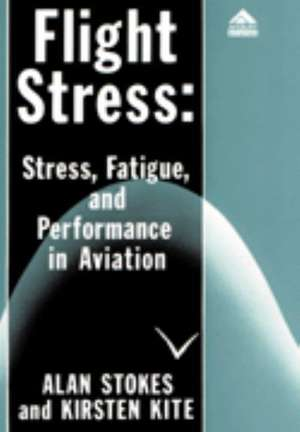 Flight Stress: Stress, Fatigue and Performance in Aviation de Alan F. Stokes
