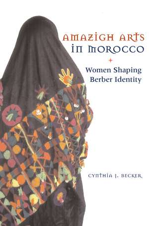 Amazigh Arts in Morocco:  Women Shaping Berber Identity de Cynthia Becker