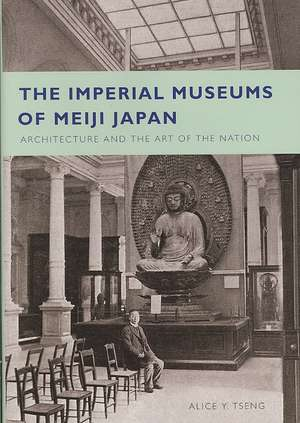 The Imperial Museums of Meiji Japan:  Architecture and the Art of the Nation de Alice Yu-Ting Tseng