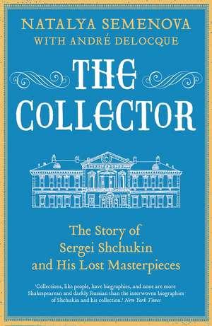 The Collector – The Story of Sergei Shchukin and His Lost Masterpieces de Natalia Semenova