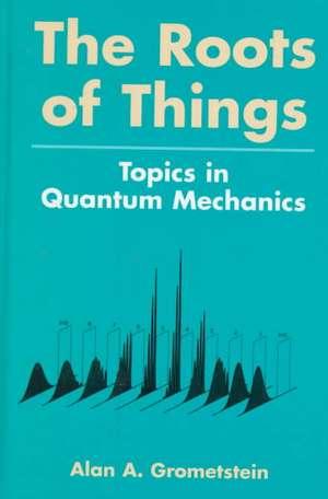 The Roots of Things: Topics in Quantum Mechanics de Alan A. Grometstein