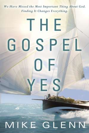 The Gospel of Yes:  We Have Missed the Most Important Thing about God. Finding It Changes Everything. de Mike Glenn