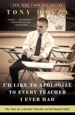 I'd Like to Apologize to Every Teacher I Ever Had:  My Year as a Rookie Teacher at Northeast High de Tony Danza