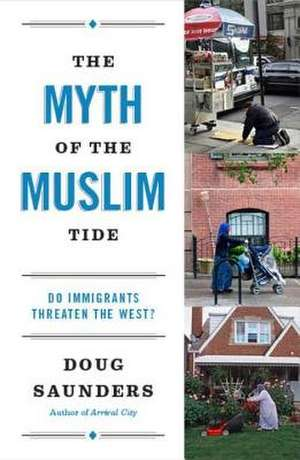 The Myth of the Muslim Tide:  Do Immigrants Threaten the West? de Doug Saunders