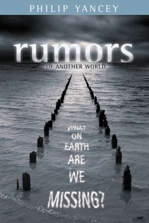 Rumors of Another World: What on Earth Are We Missing? de Philip Yancey
