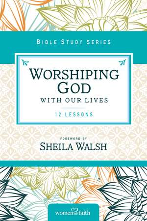 Worshiping God with Our Lives de Sheila Walsh