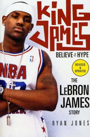 King James:  Believe the Hype---The Lebron James Story de Ryan Jones