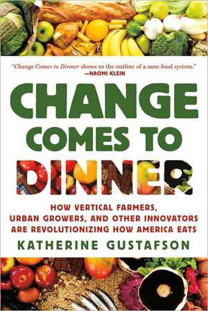 Change Comes to Dinner:  How Vertical Farmers, Urban Growers, and Other Innovators Are Revolutionizing How America Eats de Katherine Gustafson