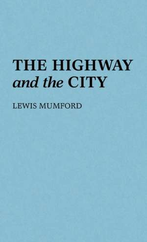 The Highway and the City.:  With Its Continuations de Lewis Mumford