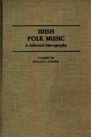 Irish Folk Music:  A Selected Discography de Deborah L. Schaeffer