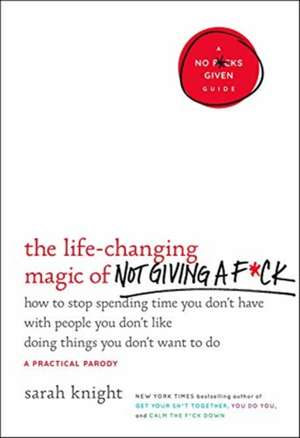 The Life-Changing Magic of Not Giving a F*ck: How to Stop Spending Time You Don't Have with People You Don't Like Doing Things You Don't Want to Do de Sarah Knight