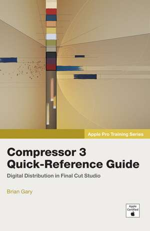 Apple Pro Training Series:Compressor 3 Quick-Reference Guide de Brian Gary