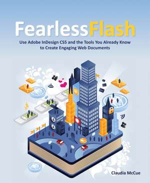 Fearless Flash: Use Adobe InDesign CS5 and the Tools You Already Know to Create Engaging Web Documents de Claudia McCue