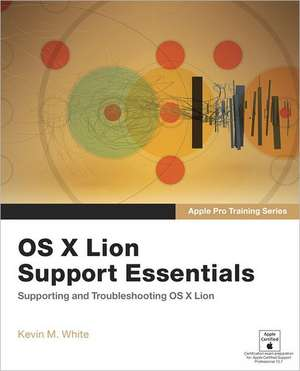OS X Lion Support Essentials:  Supporting and Troubleshooting OS X Lion de Kevin M. White
