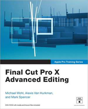 Final Cut Pro X Advanced Editing [With DVD ROM]:  Creating Dramatic Images in Wild Places de Michael Wohl