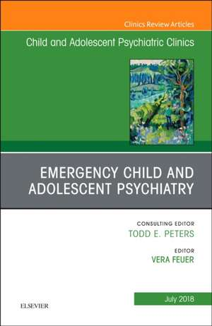 Emergency Child and Adolescent Psychiatry, An Issue of Child and Adolescent Psychiatric Clinics of North America