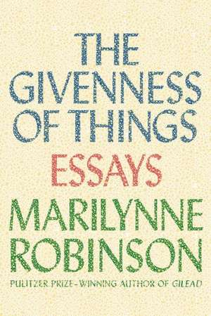 The Givenness of Things:  Essays de Marilynne Robinson