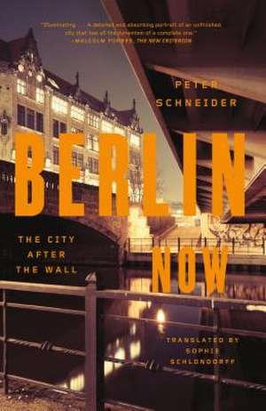 Berlin Now:  The City After the Wall de Peter Schneider