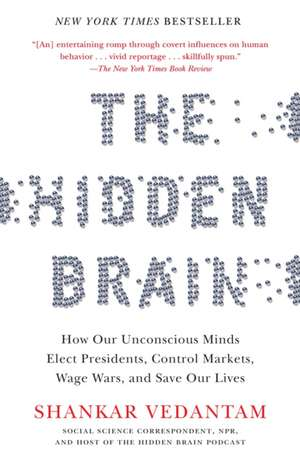 The Hidden Brain:  How Our Unconscious Minds Elect Presidents, Control Markets, Wage Wars, and Save Our Lives de Shankar Vedantam