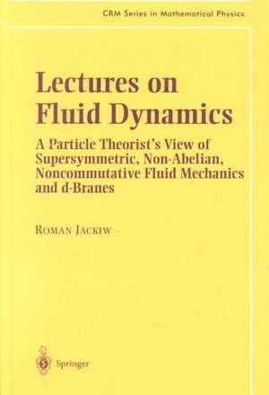 Lectures on Fluid Dynamics: A Particle Theorist's View of Supersymmetric, Non-Abelian, Noncommutative Fluid Mechanics and d-Branes de Roman Jackiw
