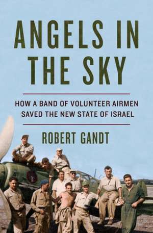 Angels in the Sky – How a Band of Volunteer Airmen Saved the New State of Israel