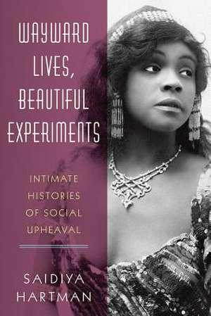 Wayward Lives, Beautiful Experiments – Intimate Histories of Social Upheaval de Saidiya Hartman