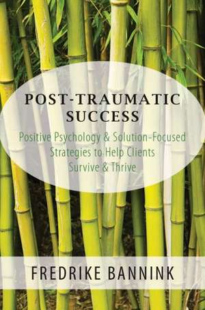 Post Traumatic Success – Positive Psychology & Solution–Focused Strategies to Help Clients Survive & Thrive