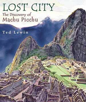 Lost City:  The Discovery of Machu Picchu de Ted Lewin