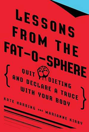 Lessons from the Fat-O-Sphere:  Quit Dieting and Declare a Truce with Your Body de Kate Harding