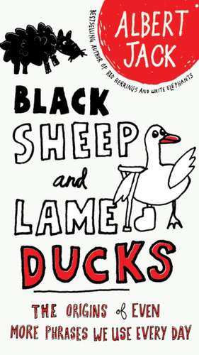 Black Sheep and Lame Ducks:  The Origins of Even More Phrases We Use Every Day de Albert Jack