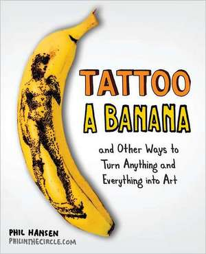 Tattoo a Banana:  And Other Ways to Turn Anything and Everything Into Art de Phil Hansen